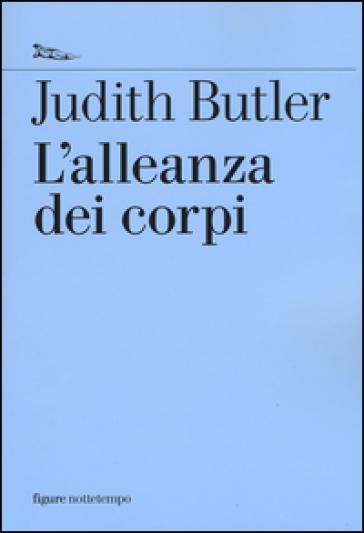 L'alleanza dei corpi. Note per una teoria performativa dell'azione collettiva - Judith Butler |