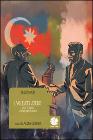 L'alleato azero. Gas e petrolio contro diritti umani - Claudia Giuliani | Ericsfund.org