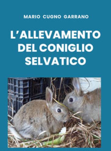 L'allevamento del coniglio selvatico - Mario Cugno Garrano |