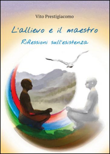 L'allievo e il maestro. Riflessioni sull'esistenza - Vito Prestigiacomo |