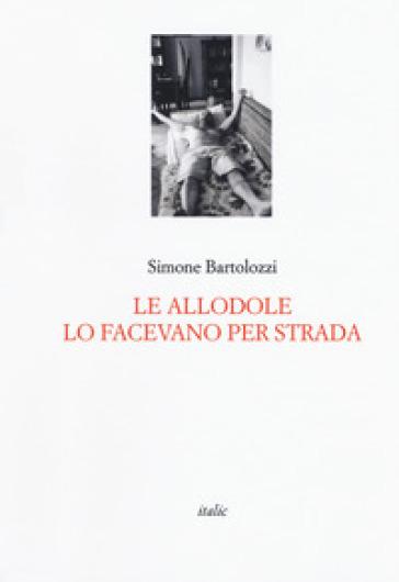 Le allodole lo facevano per strada - Simone Bartolozzi  