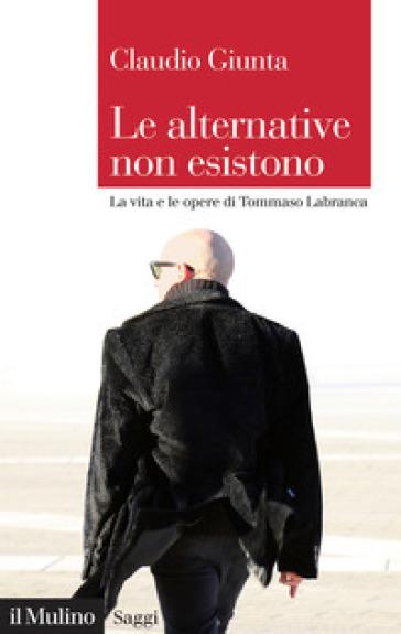 Le alternative non esistono. Vita e opere di Tommaso Labranca - Claudio Giunta |