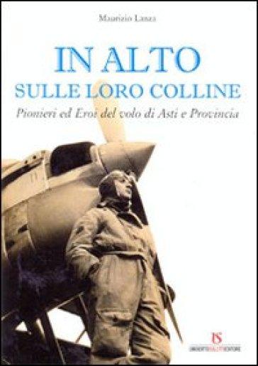 In alto sulle loro colline. Pionieri ed eroi del volo di Asti e provincia - Maurizio Lanza |