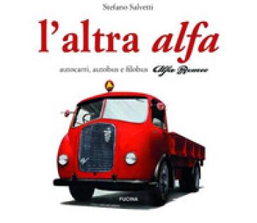 L'altra Alfa. Autocarri, autobus e filobus Alfa Romeo. Ediz. multilingue - Stefano Salvetti  