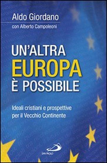 Un'altra Europa è possibile. Ideali cristiani e prospettive per il vecchio continente - Aldo Giordano |