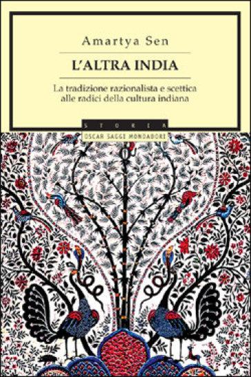 L'altra India. La tradizione razionalista e scettica alle radice della cultura indiana - Amartya Sen |
