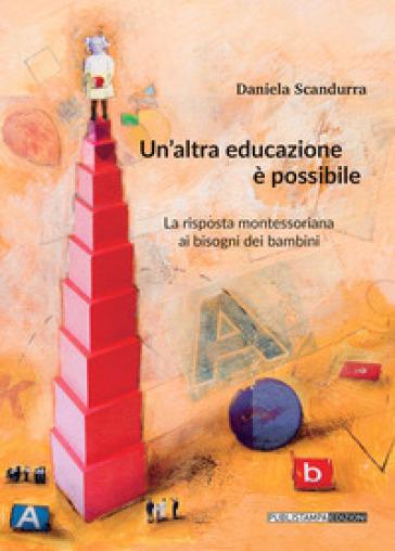 Un'altra educazione è possibile. La risposta montessoriana ai bisogni dei bambini - Daniela Scandurra |