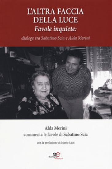 L'altra faccia della luce. Favole inquiete. Dialogo tra Sabatino Scia e Alda Merini - Sabatino Scia | Kritjur.org
