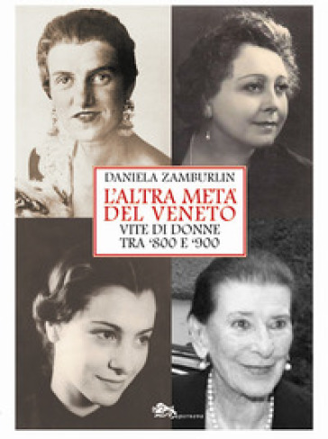 L'altra metà del Veneto. Vite di donne tra '800 e '900 - Daniela Zamburlin |