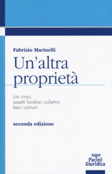Un'altra proprietà. Usi civici, assetti fondiari collettivi, beni comuni - Fabrizio Marinelli |