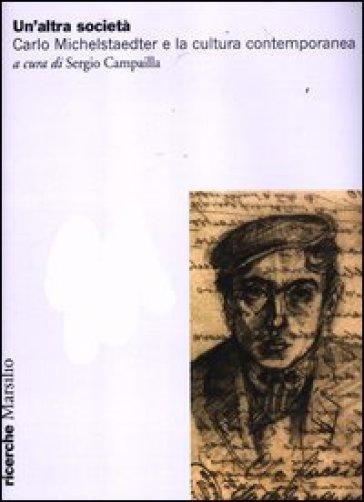 Un'altra società. Carlo Michelstaedter e la cultura contemporanea - Sergio Campailla  