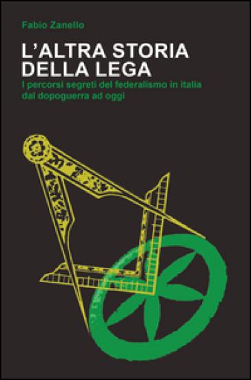 L'altra storia della Lega. I percorsi segreti del federalismo in Italia dal dopoguerra ad oggi - Fabio Zanello |