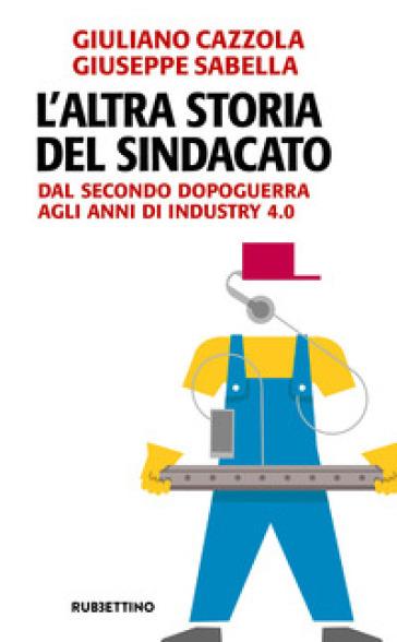 L'altra storia del sindacato. Dal secondo dopoguerra agli anni di Industry 4.0 - Giuliano Cazzola pdf epub