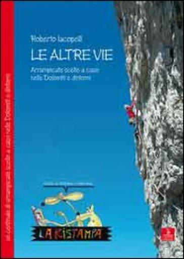 Le altre vie. Arrampicate scelte a caso nelle Dolomiti e dintorni - Roberto Iacopelli |