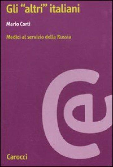 Gli «altri» italiani. Medici al servizio della Russia - Mario Corti |