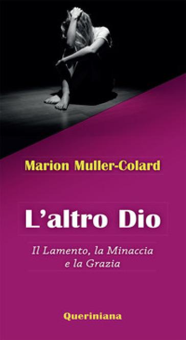 L'altro Dio. Il lamento, la minaccia e la grazia - Marion Muller-Colard  