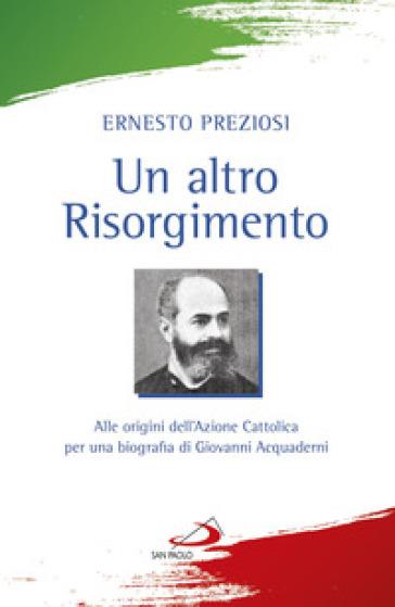 Un altro Risorgimento. Alle origini dell'Azione Cattolica per una biografia di Giovanni Acquaderni - Ernesto Preziosi |