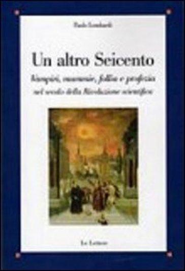 Un altro Seicento. Vampiri, mummie, follia e profezia nel secolo della rivoluzione scientifica - Paolo Lombardi  