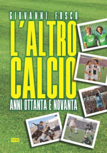 L'altro calcio. Anni Ottanta e Novanta - Giovanni Fusco |