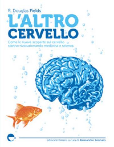L'altro cervello. Come le nuove scoperte sul cervello stanno rivoluzionando medicina e scienza - Douglas R. Fields |