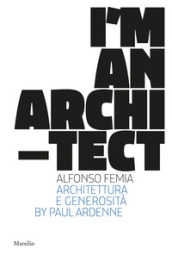 I am an architect. Alfonso Femia. Architettura e generosità. Ediz. illustrata