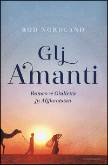 Gli amanti. Romeo e Giulietta in Afghanistan - Rod Nordland | Jonathanterrington.com