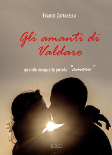 Gli amanti di Valdaro. Quando nacque la parola «amore» - Franco Zaffanella pdf epub