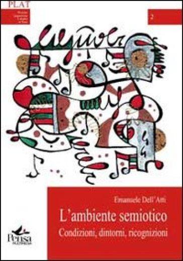 L'ambiente semiotico. Condizioni, dintorni, ricognizioni - Emanuele Dell'Atti |