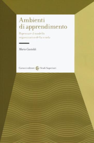 Gli ambienti di apprendimento. Ripensare il modello organizzativo della scuola - Mario Castoldi |