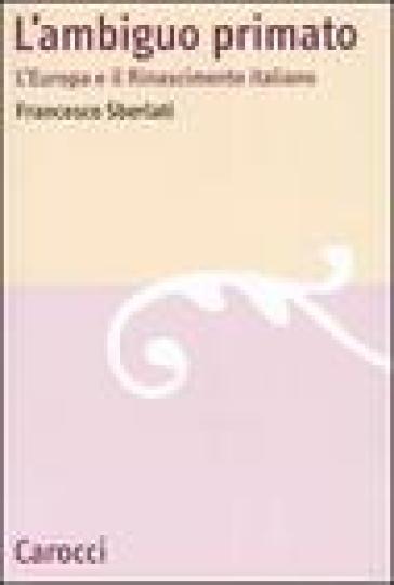 L'ambiguo primato. L'Europa e il Rinascimento italiano - Francesco Sberlati  