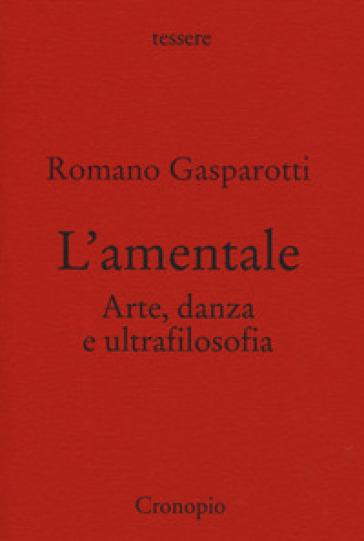 L'amentale. Arte, danza e ultrafilosofia - Romano Gasparotti | Thecosgala.com
