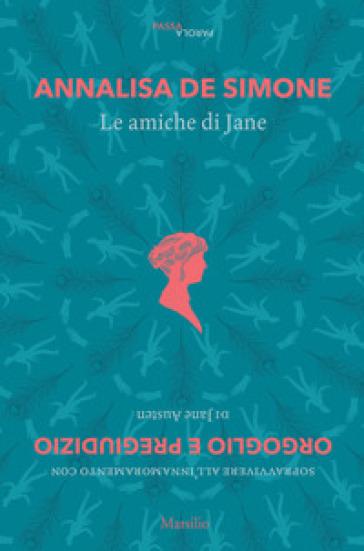 Le amiche di Jane. Sopravvivere all'innamoramento con «Orgoglio e pregiudizio» di Jane Austen - Annalisa De Simone |