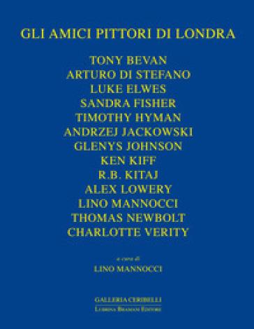 Gli amici pittori di Londra. Bevan, Davies, Di Stefano, Elwes, Fisher, Hyman, Jackowski, James, Johnson, Kiff, Kitaj, Lowery, Newbolt - L. Mannocci |