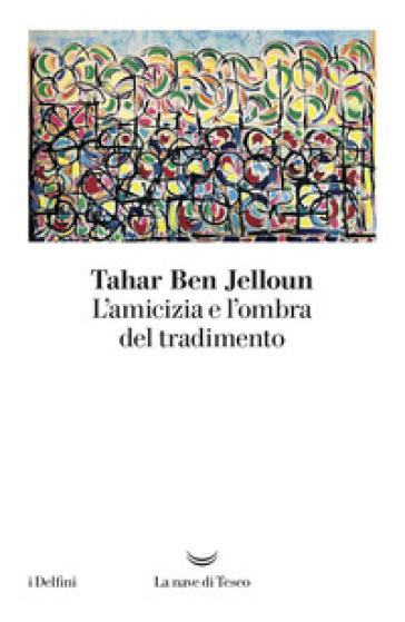 L'amicizia e l'ombra del tradimento - Tahar Ben Jelloun |