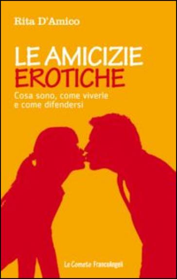 Le amicizie erotiche. Cosa sono, come viverle e come difendersi - Rita D'Amico   Rochesterscifianimecon.com