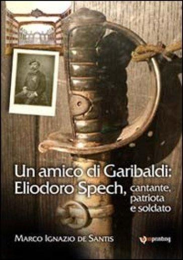Un amico di Garibaldi: Eliodoro Spech, cantante, patriota e soldato - Marco I. De Santis  