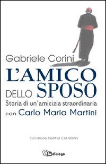 L'amico dello sposo. Storia di un'amicizia straordinaria con Carlo Maria Martini - Gabriele Maria Corini |
