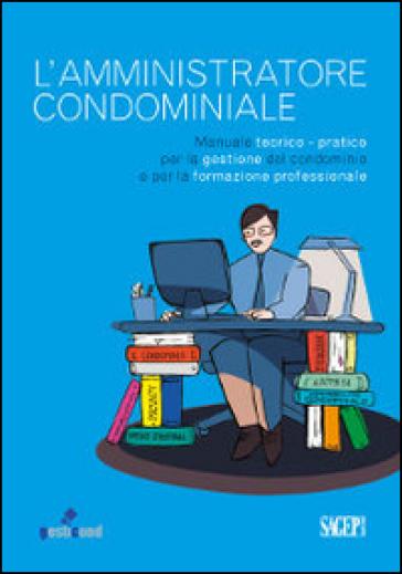L'amministratore condominiale. Manuale teorico-pratico per la gestione del condominio e per la formazione professionale - V. Nasini |