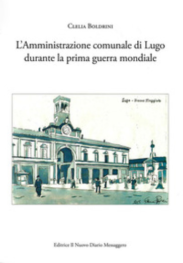 L'amministrazione comunale di Lugo durante la prima guerra mondiale - Clelia Boldrini |
