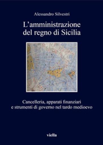 L'amministrazione del regno di Sicilia. Cancelleria, apparati finanziari e strumenti di governo nel tardo medioevo - Alessandro Silvestri  