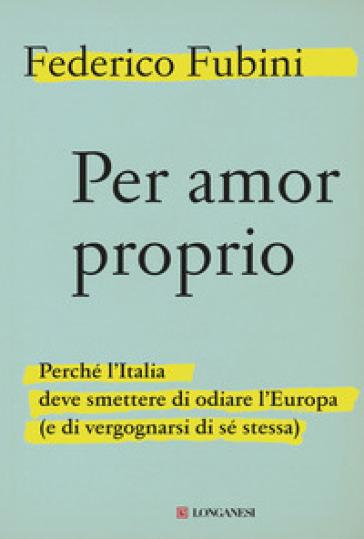 Per amor proprio. Perché l'Italia deve smettere di odiare l'Europa (e di vergognarsi di sé stessa) - Federico Fubini | Rochesterscifianimecon.com
