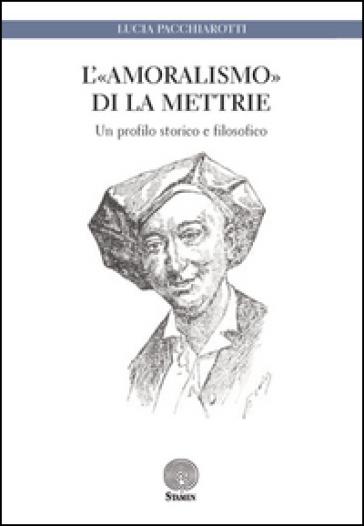 L'«amoralismo» di La Mettrie. Un profilo storico e filosofico - Lucia Pacchiarotti |