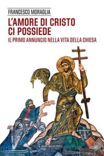 L'amore di Cristo ci possiede. Il primo annuncio nella vita della Chiesa - Francesco Moraglia |