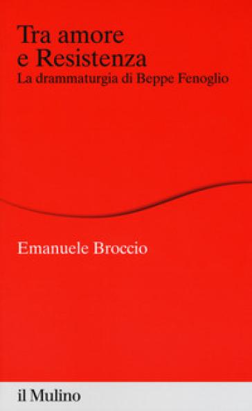 Tra amore e Resistenza. La drammaturgia di Beppe Fenoglio - Emanuele Broccio |
