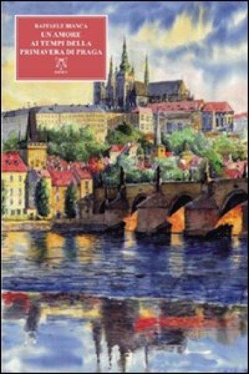 Un amore al tempo della primavera di Praga - Bianca Raffaele |