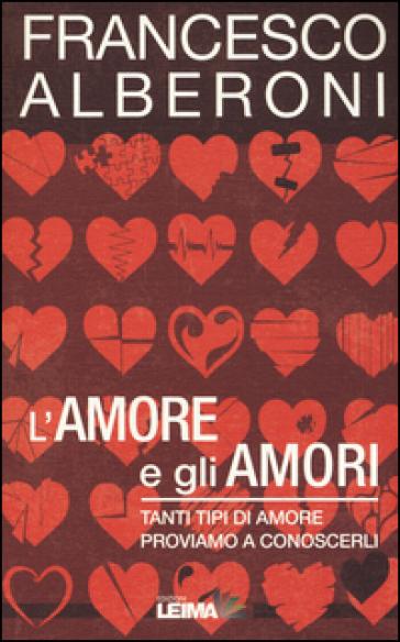 L'amore e gli amori. Tanti tipi di amore, proviamo a conoscerli - Francesco Alberoni |