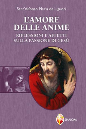 L'amore delle anime. Riflessioni e affetti sulla Passione di Gesù - Alfonso Maria Liguori |