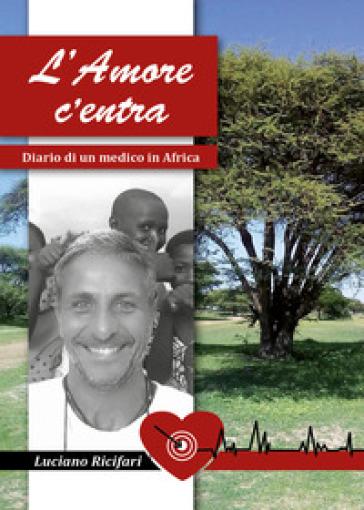 L'amore c'entra. Diario di un medico in Africa - Luciano Ricifari |