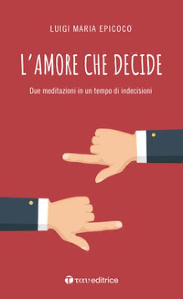 L'amore che decide. Due meditazioni in un tempo di indecisioni - Luigi Maria Epicoco |