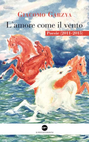 L'amore come il vento. Poesie (2011-2015) - Giacomo Garzya | Kritjur.org